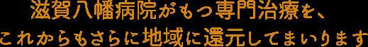 滋賀八幡病院がもつ専門治療を、 これからもさらに地域に還元してまいります